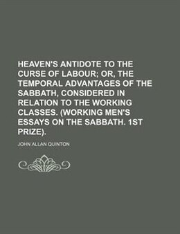 Book Heaven's Antidote To The Curse Of Labour;  Or, The Temporal Advantages Of The Sabbath, Considered… by John Allan Quinton