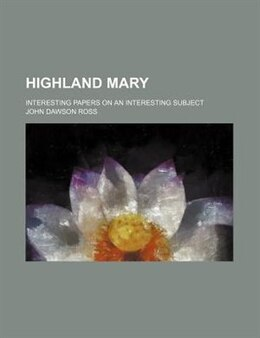 Book Highland Mary; Interesting Papers On An Interesting Subject by John Dawson Ross