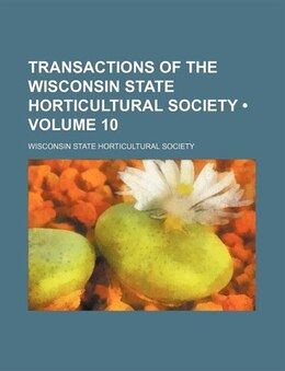 Book Transactions Of The Wisconsin State Horticultural Society (volume 10) by Wisconsin State Society