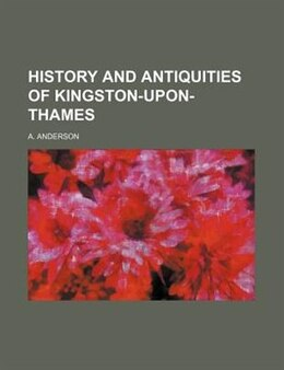 Book History And Antiquities Of Kingston-upon-thames by A. Anderson