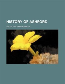 Book History Of Ashford by Augustus John Pearman