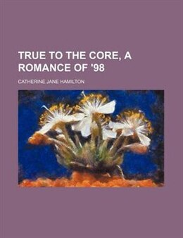 Book True To The Core, A Romance Of '98 by Catherine Jane Hamilton