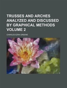 Book Trusses And Arches Analyzed And Discussed By Graphical Methods Volume 2 by Charles Ezra Greene