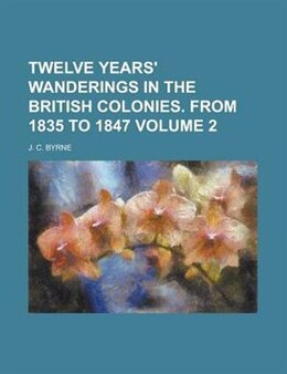 Book Twelve Years' Wanderings In The British Colonies. From 1835 To 1847 Volume 2 by J. C. Byrne