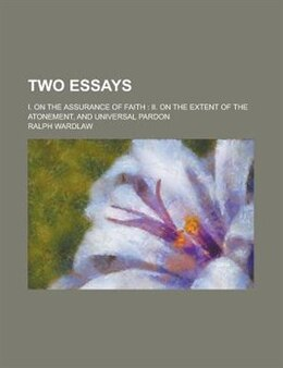 Book Two Essays; I. On The Assurance Of Faith: Ii. On The Extent Of The Atonement, And Universal Pardon by Ralph Wardlaw