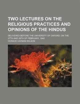 Book Two Lectures On The Religious Practices And Opinions Of The Hindus; Delivered Before The University… by Horace Hayman Wilson