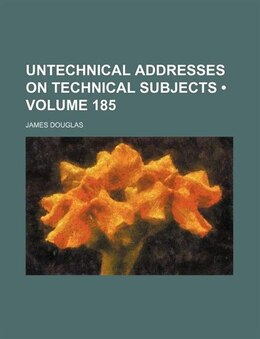 Book Untechnical Addresses On Technical Subjects (volume 185) by James Douglas