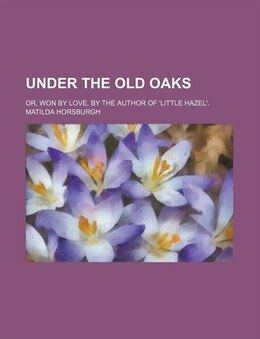 Book Under the old oaks; or, Won by love. By the author of 'Little Hazel'. by Matilda Horsburgh