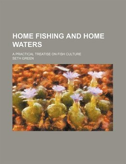 Book Home Fishing And Home Waters; A Practical Treatise On Fish Culture by Seth Green