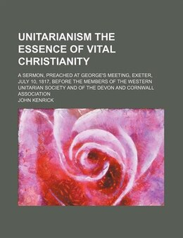 Book Unitarianism The Essence Of Vital Christianity; A Sermon, Preached At George's Meeting, Exeter… by John Kenrick