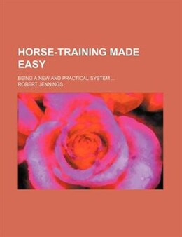 Book Horse-training Made Easy; Being A New And Practical System by Robert Jennings