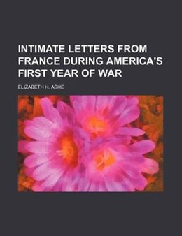 Book Intimate Letters From France During America's First Year Of War by Elizabeth H. Ashe