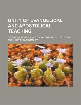 Book Unity Of Evangelical And Apostolical Teaching; Sermons Preached Mostly In Canterbury Cathedral by Arthur Penrhyn Stanley