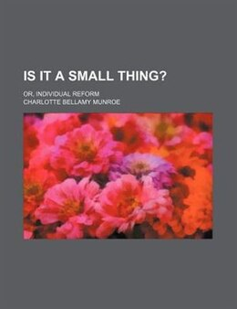 Book Is It A Small Thing?; Or, Individual Reform by Charlotte Bellamy Munroe