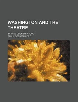 Book Washington And The Theatre (volume 8); By Paul Leicester Ford by Paul Leicester Ford