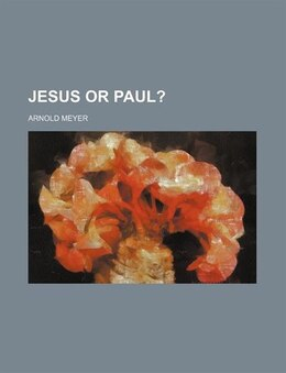 Book Jesus Or Paul? by Arnold Meyer