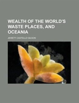 Book Wealth of the world's waste places, and Oceania by Jewett Castello Gilson