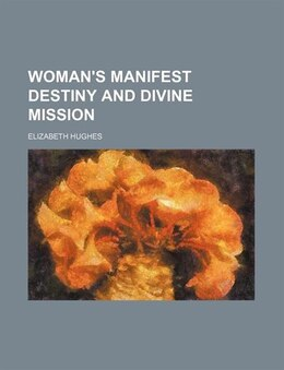 Book Woman's Manifest Destiny And Divine Mission by Elizabeth Hughes