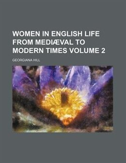 Book Women In English Life From Mediæval To Modern Times Volume 2 by Georgiana Hill