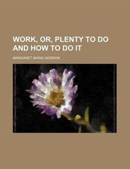 Book Work, Or, Plenty to Do and how to Do it by Margaret Maria Gordon