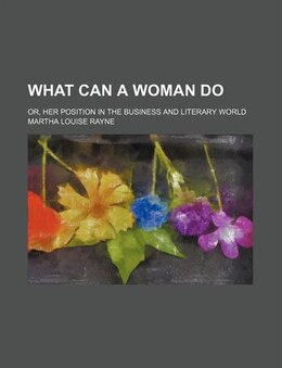 Book What Can A Woman Do; Or, Her Position In The Business And Literary World by Martha Louise Rayne