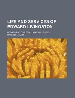 Book Life And Services Of Edward Livingston; Address Of Carleton Hunt, May 9, 1903 by Carleton Hunt