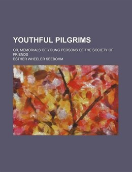 Book Youthful Pilgrims; Or, Memorials Of Young Persons Of The Society Of Friends by Esther Wheeler Seebohm