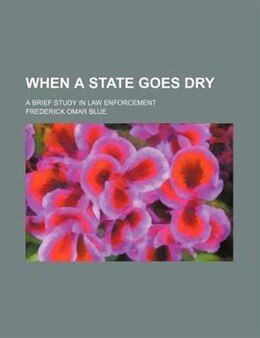 Book When A State Goes Dry; A Brief Study In Law Enforcement by Frederick Omar Blue