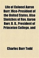 Book Life Of Colonel Aaron Burr; Vice-president Of The United States. Also Sketches Of Rev. Aaron Burr… by Charles Burr Todd