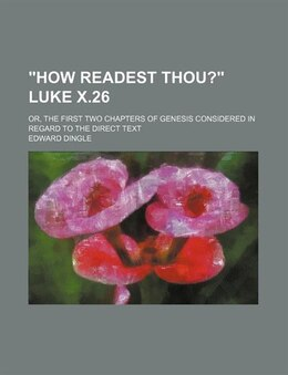 Book how Readest Thou? Luke X.26; Or, The First Two Chapters Of Genesis Considered In Regard To The… by Edward Dingle