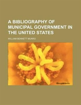 Book A Bibliography Of Municipal Government In The United States by William Bennett Munro