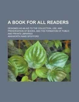 Book A Book For All Readers; Designed As An Aid To The Collection, Use, And Preservation Of Books, And… by Ainsworth Rand Spofford