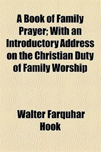 Book A Book of Family Prayer; With an Introductory Address on the Christian Duty of Family Worship by Walter Farquhar Hook