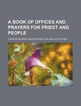 Book A Book of Offices and Prayers for Priest and People by Charles Morris Addison