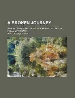 Book A Broken Journey; Memoir Of Mrs. Beatty, Wife Of Rev.william Beatty, Indian Missionary by Mrs. George T. Rea