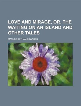 Book Love And Mirage, Or, The Waiting On An Island And Other Tales by Matilda Betham-edwards