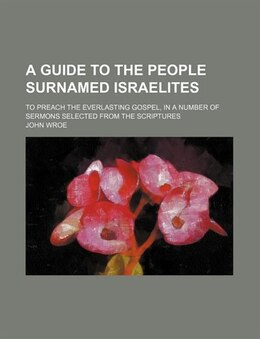 Book A Guide To The People Surnamed Israelites; To Preach The Everlasting Gospel, In A Number Of Sermons… by John Wroe