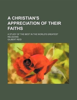Book A Christian's Appreciation Of Their Faiths; A Study Of The Best In The World's Greatest Religions by Gilbert Reid