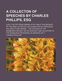 Book A Collecton Of Speeches By Charles Phillips, Esq; Also, The Petitions Drawn Up By Him At The… by Charles Phillips
