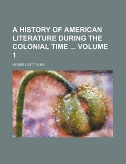 Book A History Of American Literature During The Colonial Time  Volume 1: 1607-1676. (v. 1) by Moses Coit Tyler