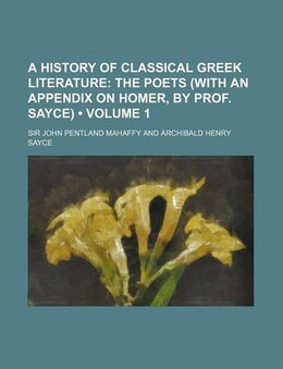 Book A History Of Classical Greek Literature (volume 1); The Poets (with An Appendix On Homer, By Prof… by Sir John Pentland Mahaffy