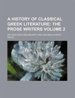 Book A History Of Classical Greek Literature;  The Prose Writers Volume 2: the Prose Writers by Sir John Pentland Mahaffy