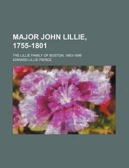 Book Major John Lillie, 1755-1801; The Lillie Family Of Boston, 1663-1896 by Edward Lillie Pierce