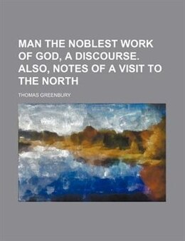 Book Man The Noblest Work Of God, A Discourse. Also, Notes Of A Visit To The North by Thomas Greenbury