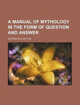 Book A Manual of Mythology in the Form of Question and Answer by George William Cox