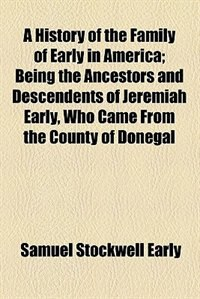 Book A History of the Family of Early in America; Being the Ancestors and Descendents of Jeremiah Early… by Samuel Stockwell Early