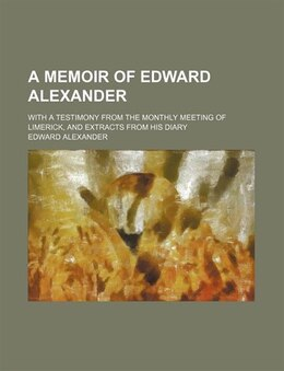 Book A Memoir Of Edward Alexander; With A Testimony From The Monthly Meeting Of Limerick, And Extracts… by Edward Alexander