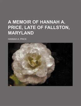 Book A Memoir of Hannah A. Price, Late of Fallston, Maryland by Hannah A. Price