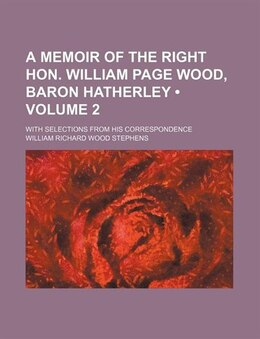 Book A Memoir Of The Right Hon. William Page Wood, Baron Hatherley (volume 2); With Selections From His… by William Richard Wood Stephens