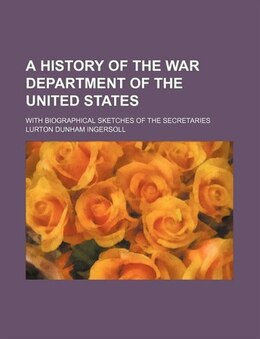 Book A History Of The War Department Of The United States; With Biographical Sketches Of The Secretaries by Lurton Dunham Ingersoll